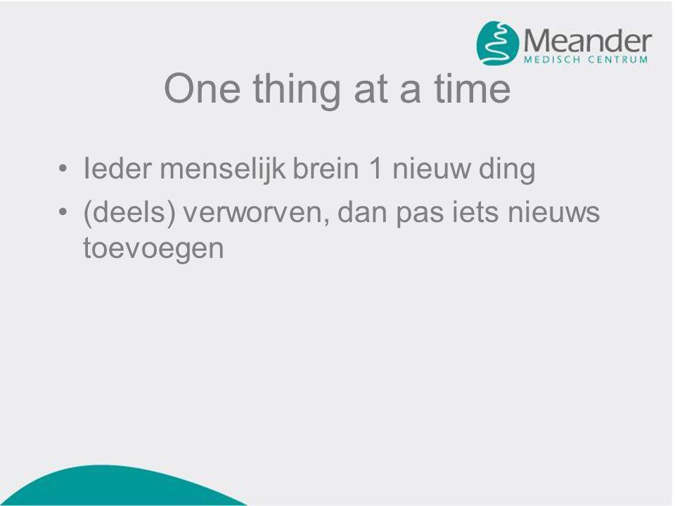 One thing at a time •Ieder menselijk brein 1 nieuw ding •(deels) verworven, dan pas iets nieuws toevoegen