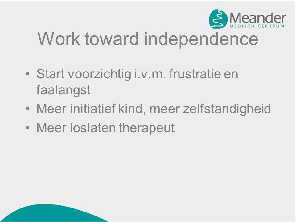 Work toward independence •Start voorzichtig i.v.m. frustratie en faalangst •Meer initiatief kind, meer zelfstandigheid •Meer loslaten therapeut