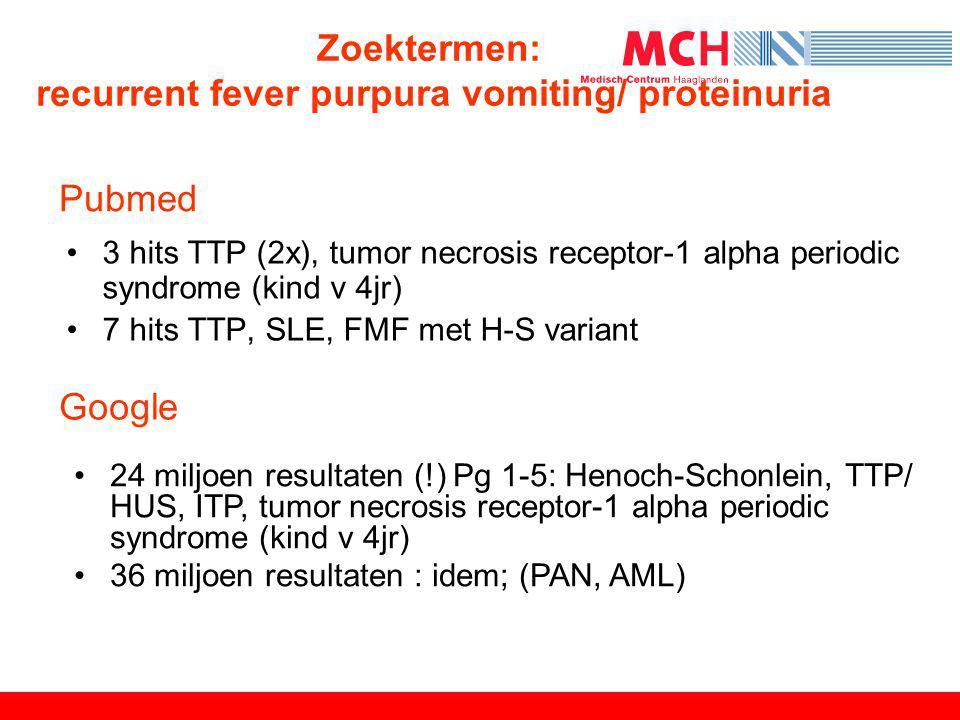 Pubmed •3 hits TTP (2x), tumor necrosis receptor-1 alpha periodic syndrome (kind v 4jr) •7 hits TTP, SLE, FMF met H-S variant Google •24 miljoen resul