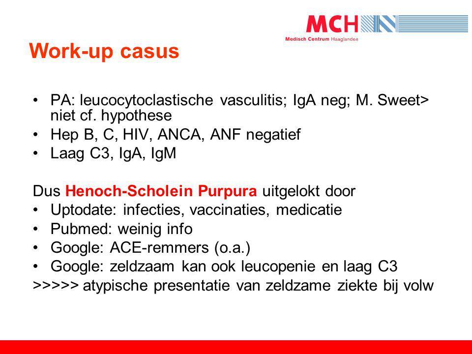 Work-up casus •PA: leucocytoclastische vasculitis; IgA neg; M. Sweet> niet cf. hypothese •Hep B, C, HIV, ANCA, ANF negatief •Laag C3, IgA, IgM Dus Hen