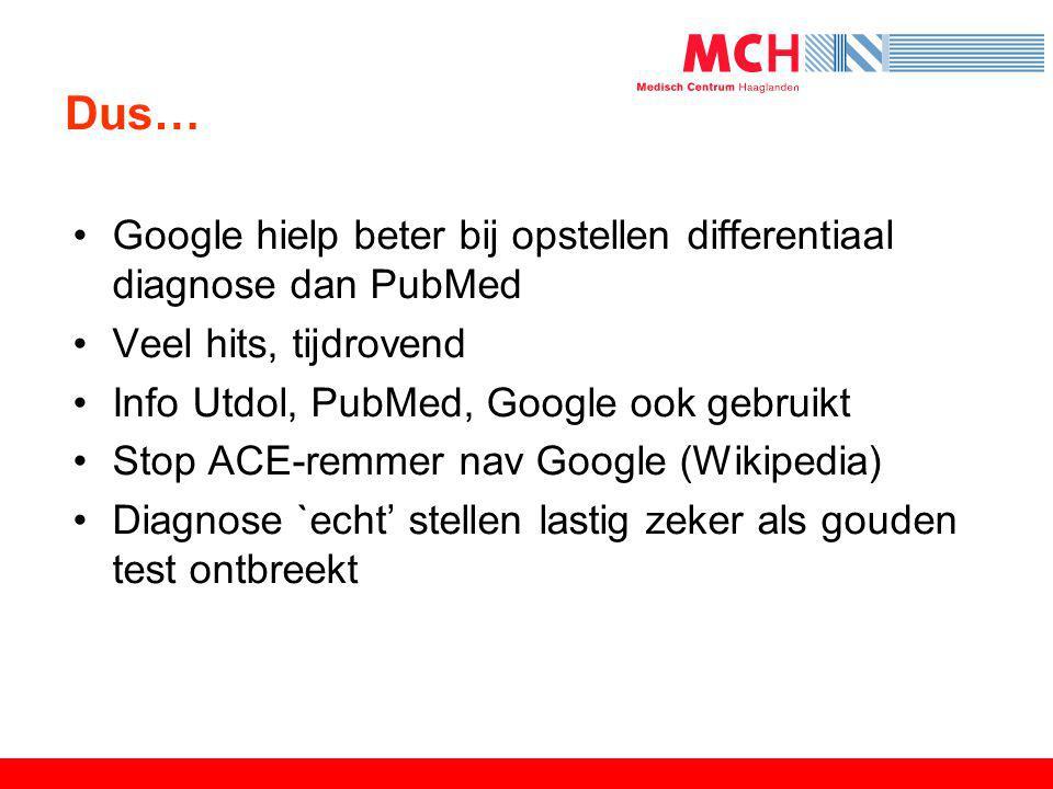 Dus… •Google hielp beter bij opstellen differentiaal diagnose dan PubMed •Veel hits, tijdrovend •Info Utdol, PubMed, Google ook gebruikt •Stop ACE-rem
