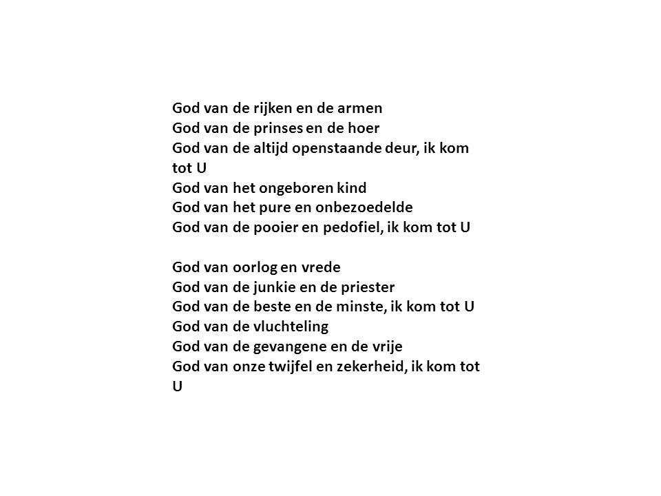 God van de rijken en de armen God van de prinses en de hoer God van de altijd openstaande deur, ik kom tot U God van het ongeboren kind God van het pu