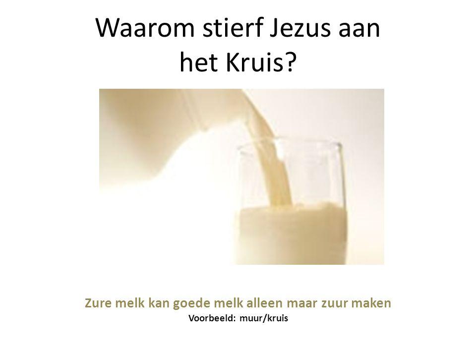 Waarom stierf Jezus aan het Kruis? Zure melk kan goede melk alleen maar zuur maken Voorbeeld: muur/kruis