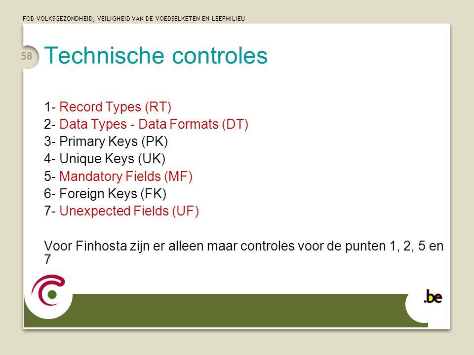 FOD VOLKSGEZONDHEID, VEILIGHEID VAN DE VOEDSELKETEN EN LEEFMILIEU 58 Technische controles 1- Record Types (RT) 2- Data Types - Data Formats (DT) 3- Primary Keys (PK) 4- Unique Keys (UK) 5- Mandatory Fields (MF) 6- Foreign Keys (FK) 7- Unexpected Fields (UF) Voor Finhosta zijn er alleen maar controles voor de punten 1, 2, 5 en 7