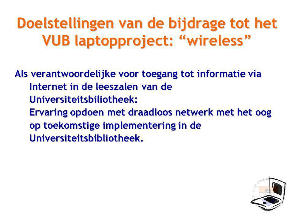 Doelstellingen van de bijdrage tot het VUB laptopproject: wireless Als verantwoordelijke voor toegang tot informatie via Internet in de leeszalen van de Universiteitsbiliotheek: Ervaring opdoen met draadloos netwerk met het oog op toekomstige implementering in de Universiteitsbibliotheek.