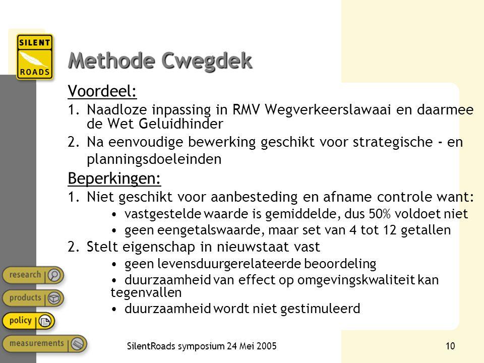 SilentRoads symposium 24 Mei 200510 Methode Cwegdek Voordeel: 1.Naadloze inpassing in RMV Wegverkeerslawaai en daarmee de Wet Geluidhinder 2.Na eenvou