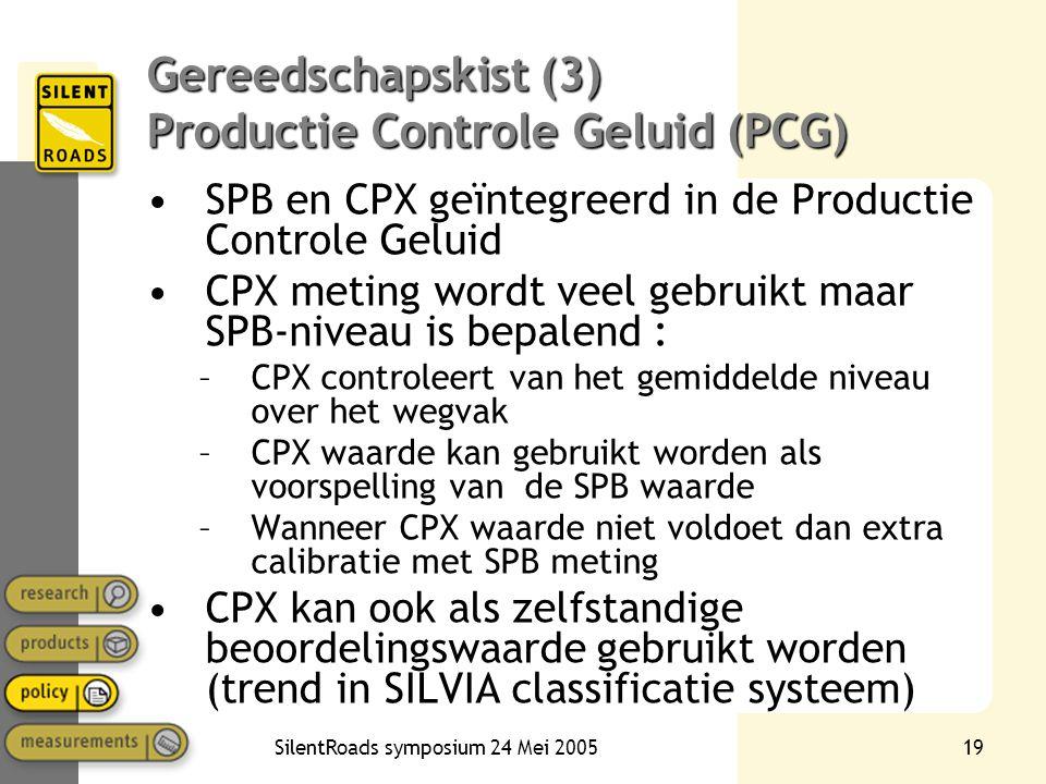 SilentRoads symposium 24 Mei 200519 Gereedschapskist (3) Productie Controle Geluid (PCG) •SPB en CPX geïntegreerd in de Productie Controle Geluid •CPX meting wordt veel gebruikt maar SPB-niveau is bepalend : –CPX controleert van het gemiddelde niveau over het wegvak –CPX waarde kan gebruikt worden als voorspelling van de SPB waarde –Wanneer CPX waarde niet voldoet dan extra calibratie met SPB meting •CPX kan ook als zelfstandige beoordelingswaarde gebruikt worden (trend in SILVIA classificatie systeem)