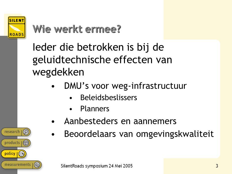 SilentRoads symposium 24 Mei 20053 Wie werkt ermee? Ieder die betrokken is bij de geluidtechnische effecten van wegdekken •DMU's voor weg-infrastructu