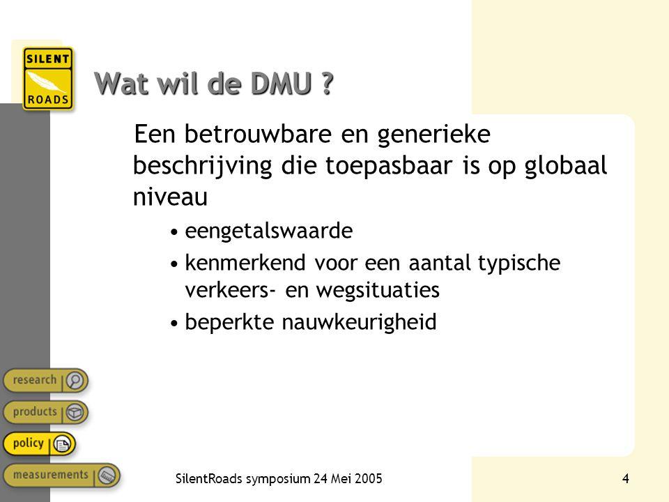 SilentRoads symposium 24 Mei 20054 Wat wil de DMU ? Een betrouwbare en generieke beschrijving die toepasbaar is op globaal niveau •eengetalswaarde •ke