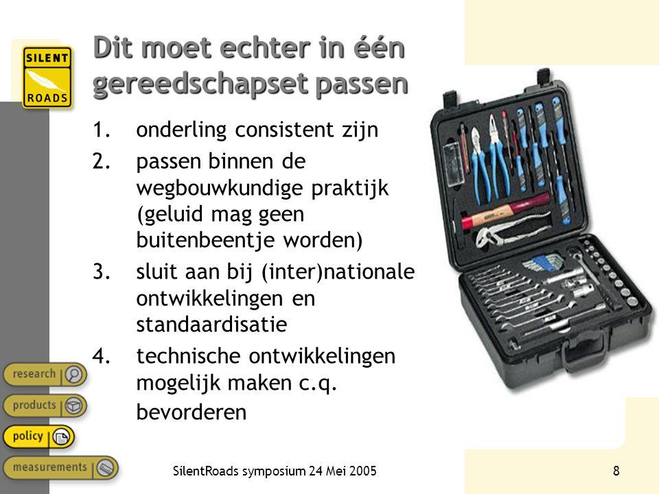 SilentRoads symposium 24 Mei 20058 Dit moet echter in één gereedschapset passen 1.onderling consistent zijn 2.passen binnen de wegbouwkundige praktijk