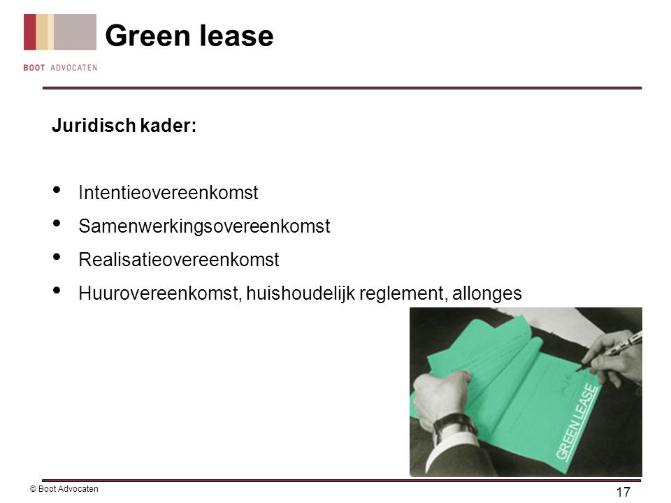Juridisch kader: • Intentieovereenkomst • Samenwerkingsovereenkomst • Realisatieovereenkomst • Huurovereenkomst, huishoudelijk reglement, allonges Green lease 17 © Boot Advocaten
