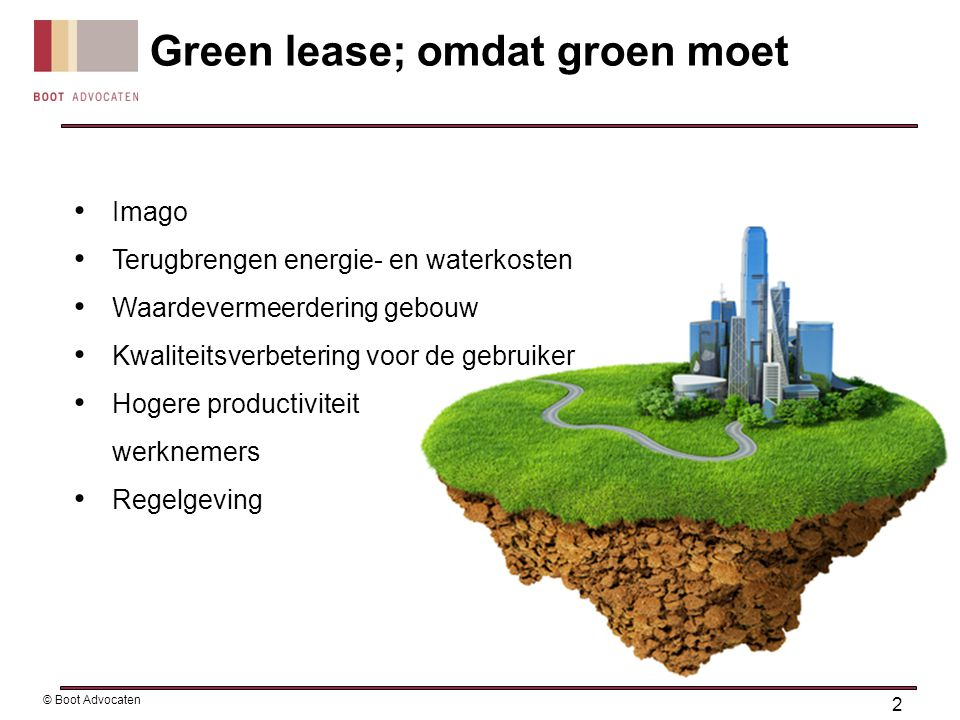 Green lease; omdat groen moet PERCIEVED BENEFITS OF SUSTAINABLE CONSTRUCCIÓN according to property owners 8,5% Reduction in operation costs 6.8% Increase in asset value 19.2% Improvement on ROI 2.5% Increase in occupancy 1% Increase in rent 3 © Boot Advocaten EXISTING BUILDINGS Source: McGraw Hill Construction (2010).