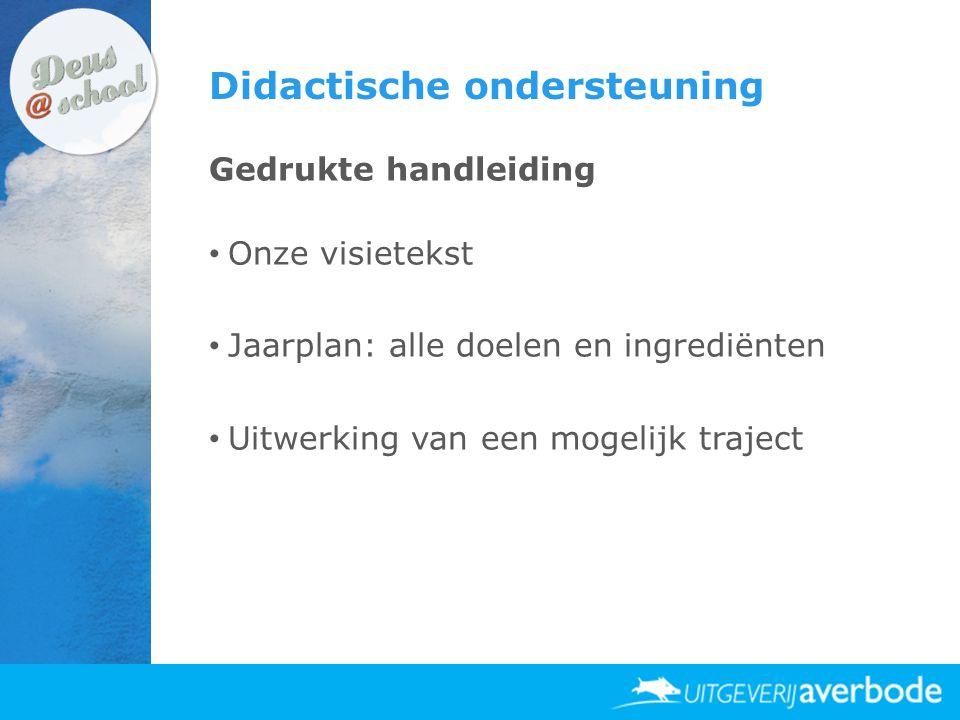 Didactische ondersteuning Gedrukte handleiding • Onze visietekst • Jaarplan: alle doelen en ingrediënten • Uitwerking van een mogelijk traject