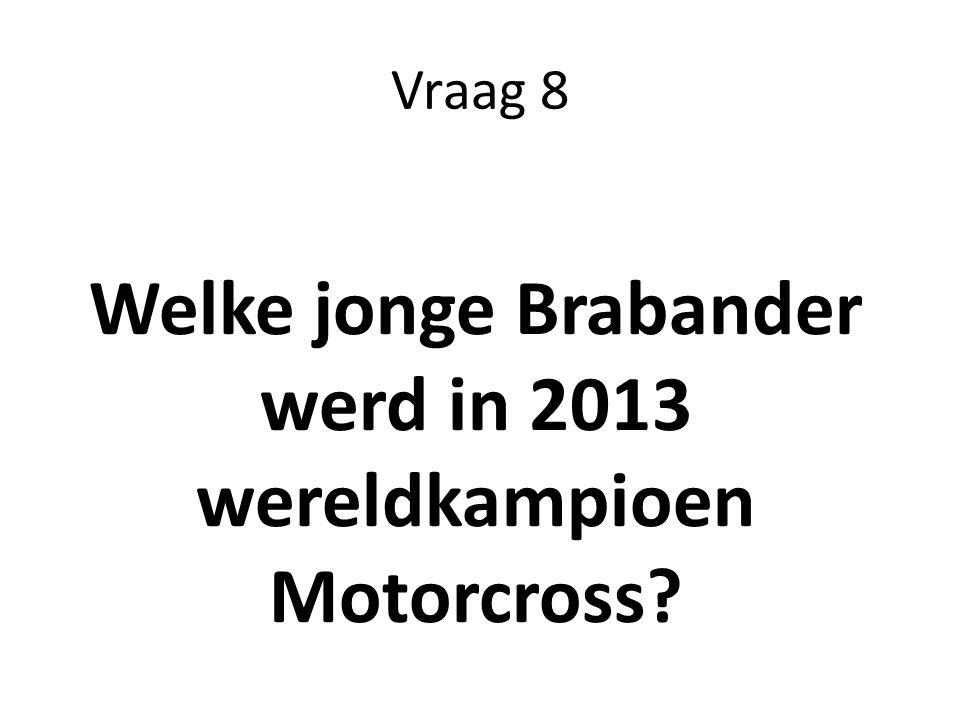Vraag 8 Welke jonge Brabander werd in 2013 wereldkampioen Motorcross?