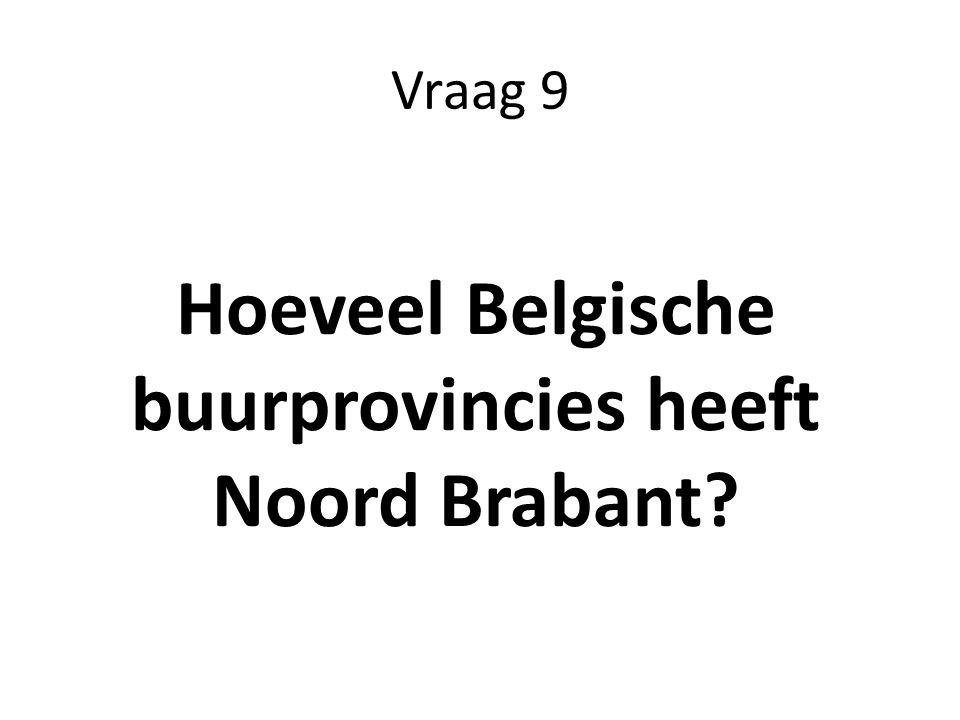Vraag 9 Hoeveel Belgische buurprovincies heeft Noord Brabant?