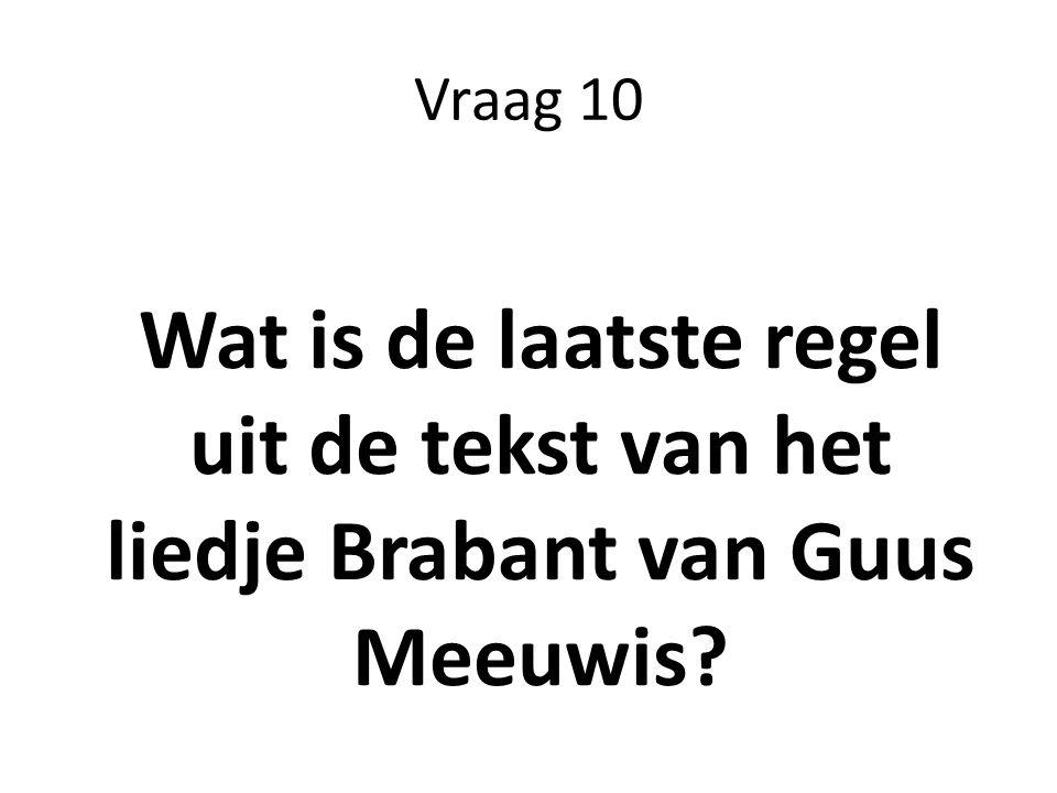 Vraag 10 Wat is de laatste regel uit de tekst van het liedje Brabant van Guus Meeuwis?