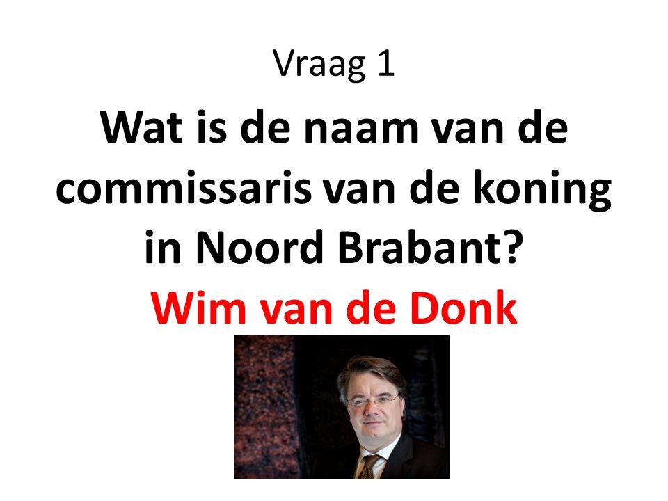 Vraag 1 Wat is de naam van de commissaris van de koning in Noord Brabant? Wim van de Donk