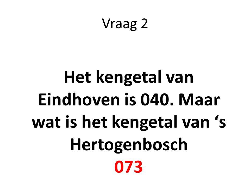 Vraag 2 Het kengetal van Eindhoven is 040. Maar wat is het kengetal van 's Hertogenbosch 073