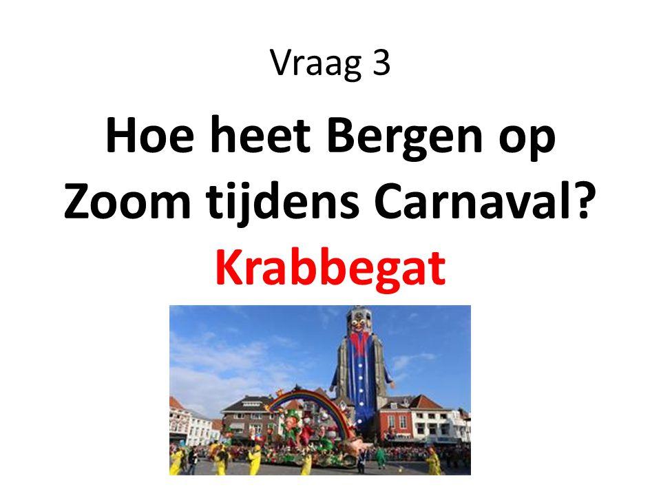 Vraag 3 Hoe heet Bergen op Zoom tijdens Carnaval? Krabbegat