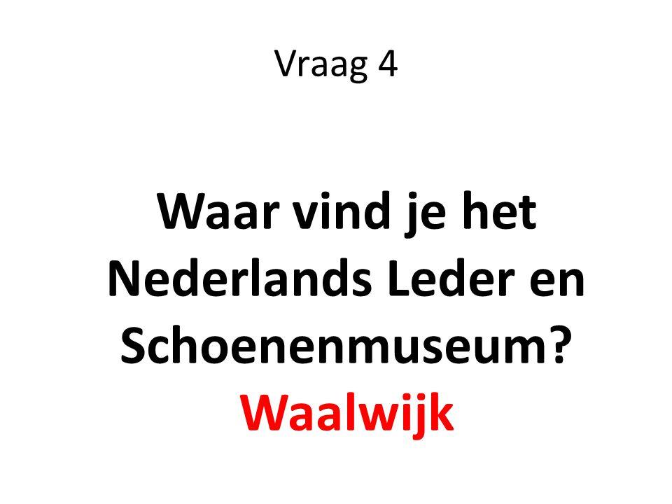 Vraag 4 Waar vind je het Nederlands Leder en Schoenenmuseum? Waalwijk