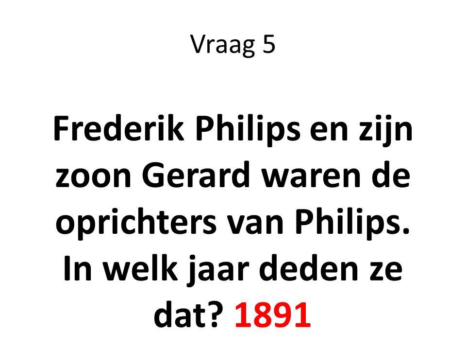 Vraag 5 Frederik Philips en zijn zoon Gerard waren de oprichters van Philips. In welk jaar deden ze dat? 1891