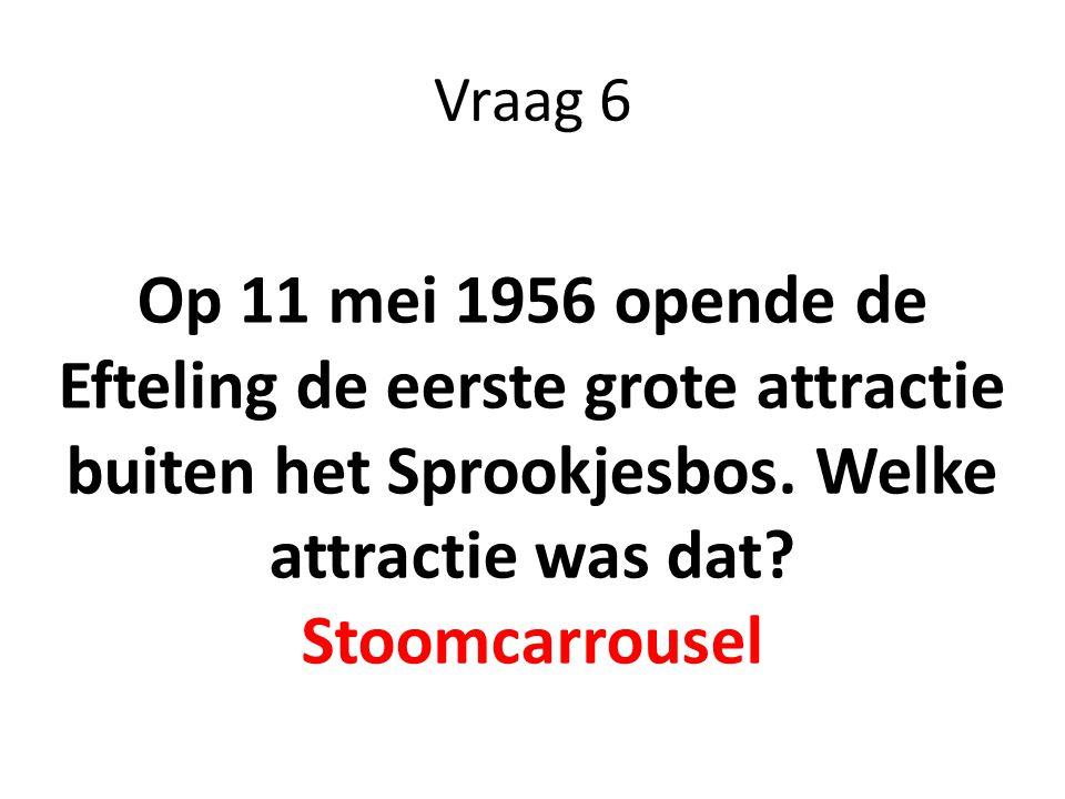 Vraag 6 Op 11 mei 1956 opende de Efteling de eerste grote attractie buiten het Sprookjesbos. Welke attractie was dat? Stoomcarrousel