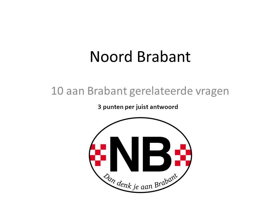 10 aan Brabant gerelateerde vragen 3 punten per juist antwoord