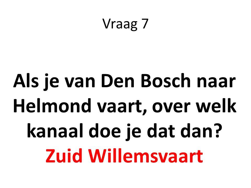 Vraag 7 Als je van Den Bosch naar Helmond vaart, over welk kanaal doe je dat dan? Zuid Willemsvaart