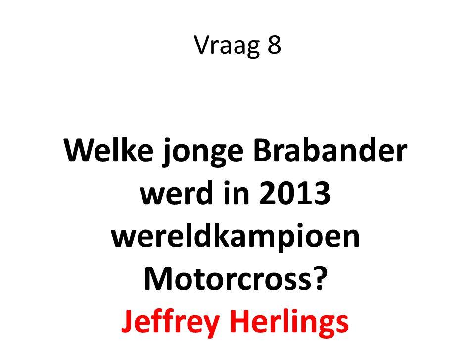 Vraag 8 Welke jonge Brabander werd in 2013 wereldkampioen Motorcross? Jeffrey Herlings