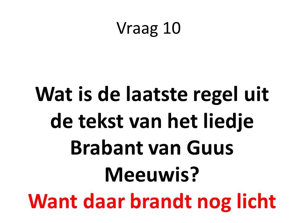 Vraag 10 Wat is de laatste regel uit de tekst van het liedje Brabant van Guus Meeuwis? Want daar brandt nog licht