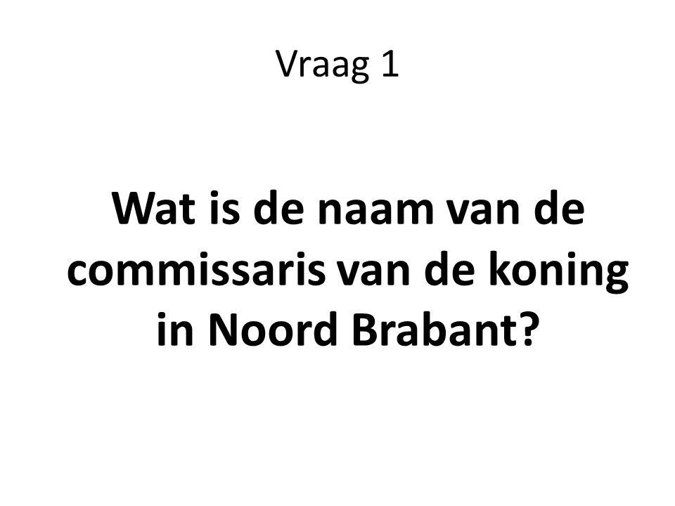 Vraag 1 Wat is de naam van de commissaris van de koning in Noord Brabant?