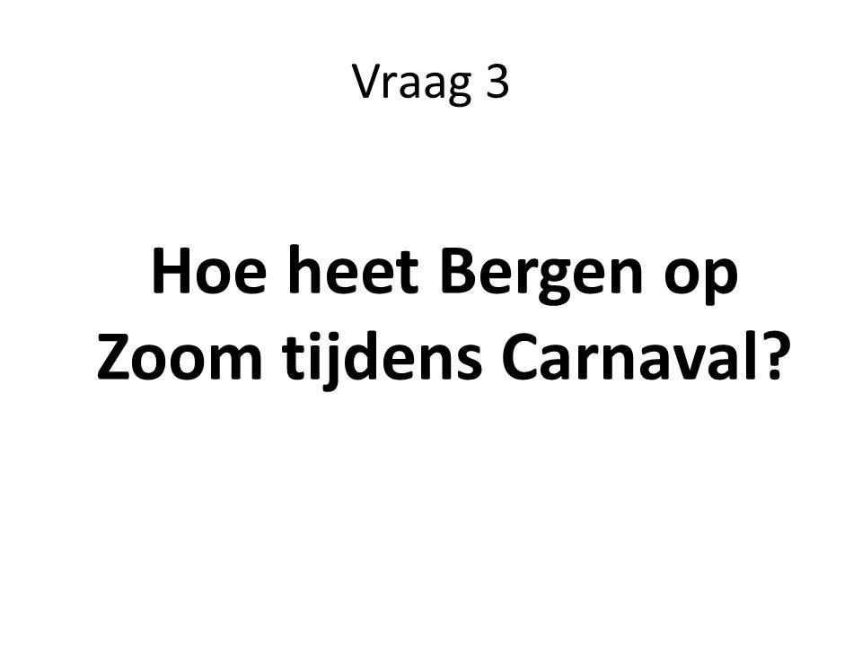 Vraag 3 Hoe heet Bergen op Zoom tijdens Carnaval?