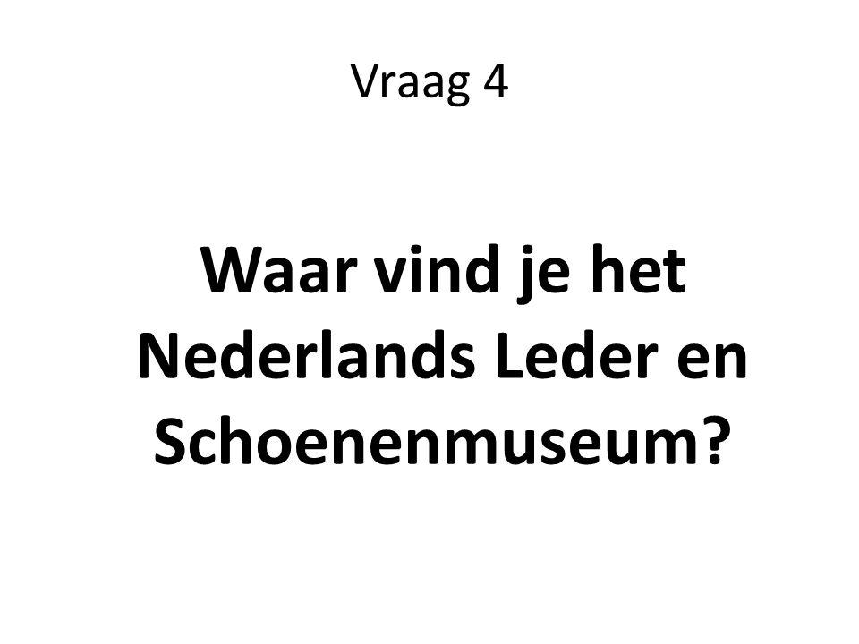 Vraag 4 Waar vind je het Nederlands Leder en Schoenenmuseum?