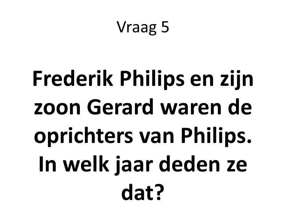 Vraag 5 Frederik Philips en zijn zoon Gerard waren de oprichters van Philips. In welk jaar deden ze dat?