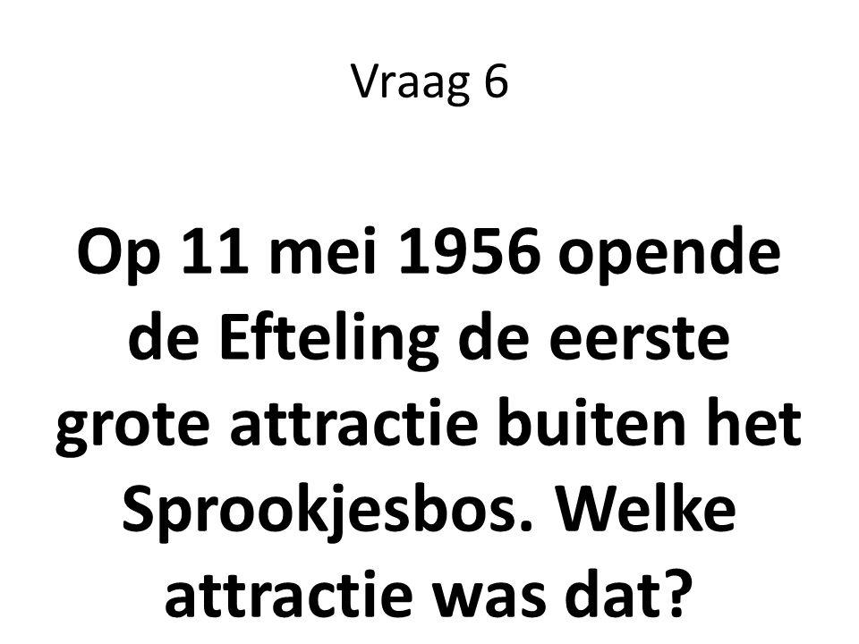 Vraag 6 Op 11 mei 1956 opende de Efteling de eerste grote attractie buiten het Sprookjesbos. Welke attractie was dat?