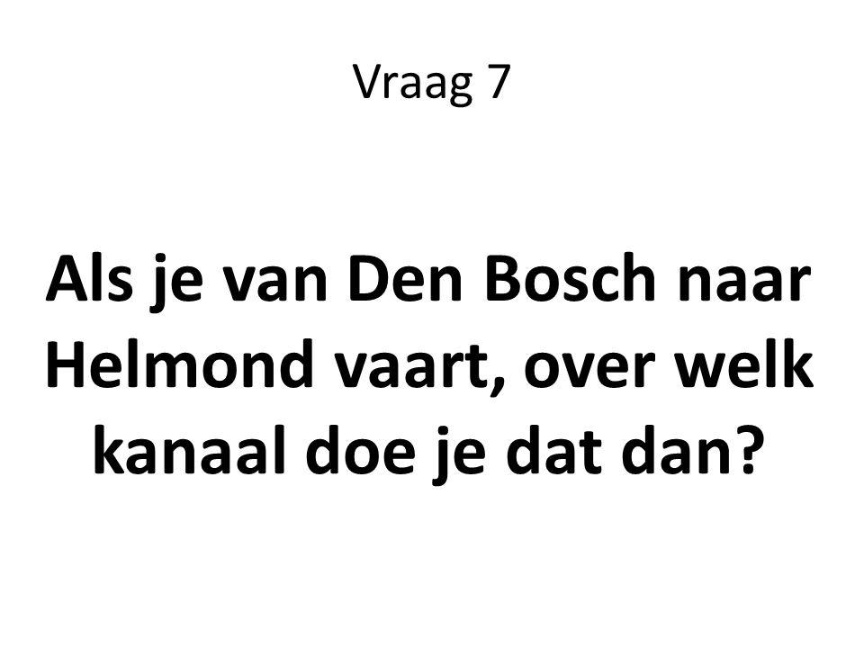 Vraag 7 Als je van Den Bosch naar Helmond vaart, over welk kanaal doe je dat dan?