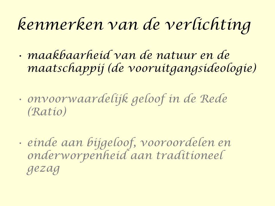 kenmerken van de verlichting •maakbaarheid van de natuur en de maatschappij (de vooruitgangsideologie) •onvoorwaardelijk geloof in de Rede (Ratio) •ei