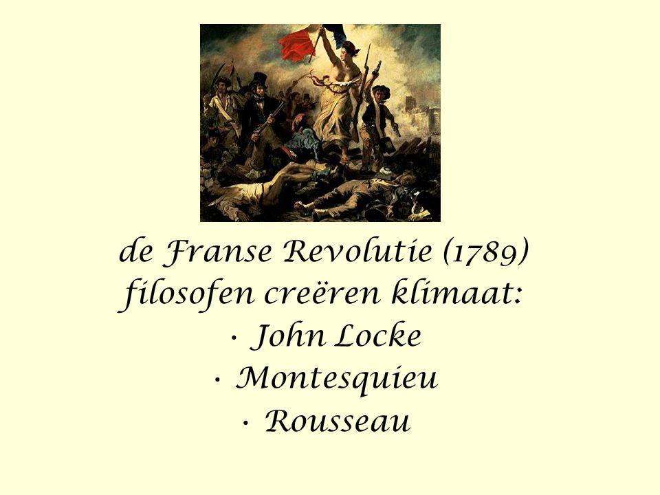 de Franse Revolutie (1789) filosofen creëren klimaat: • John Locke • Montesquieu • Rousseau