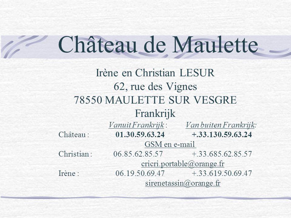 Irène en Christian LESUR 62, rue des Vignes 78550 MAULETTE SUR VESGRE Frankrijk Vanuit Frankrijk : Van buiten Frankrijk: Château : 01.30.59.63.24+.33.130.59.63.24 GSM en e-mail Christian :06.85.62.85.57+.33.685.62.85.57 cricri.portable@orange.fr Irène : 06.19.50.69.47+.33.619.50.69.47 sirenetassin@orange.fr Château de Maulette
