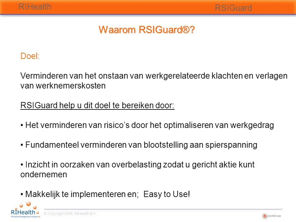 © Copyright 2006, RIHealth B.V. RIHealth RSIGuard Waarom RSIGuard®? Doel: Verminderen van het onstaan van werkgerelateerde klachten en verlagen van we