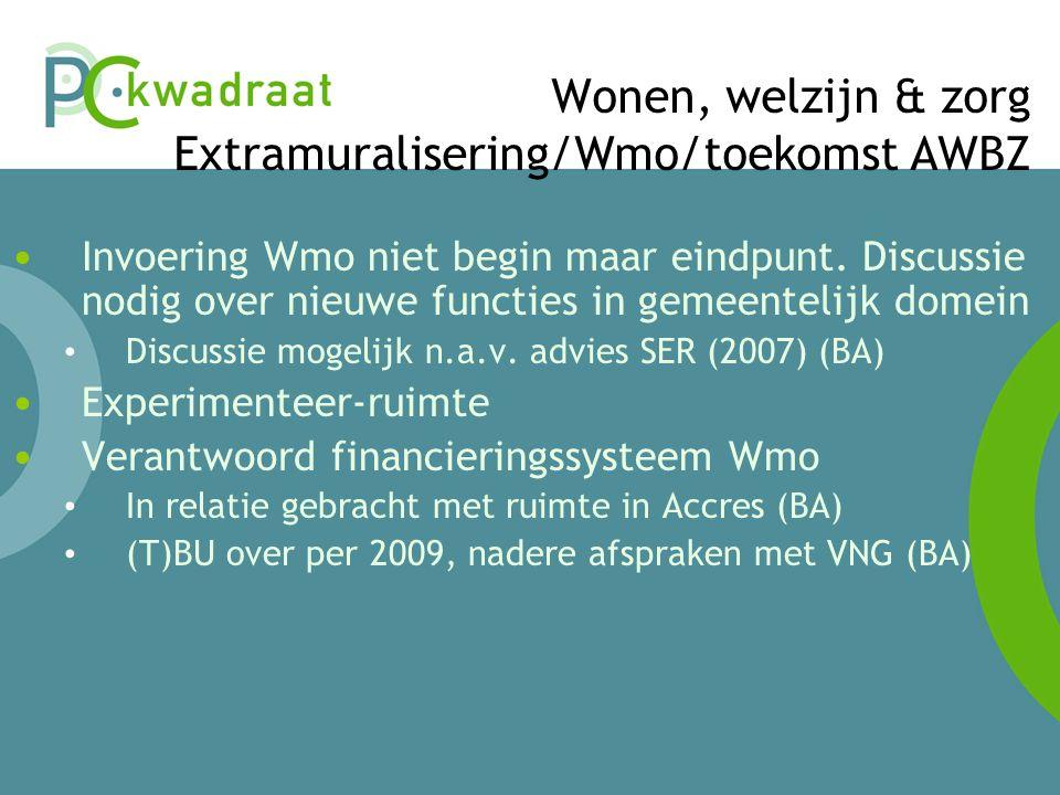 Wonen, welzijn & zorg Extramuralisering/Wmo/toekomst AWBZ • Invoering Wmo niet begin maar eindpunt.