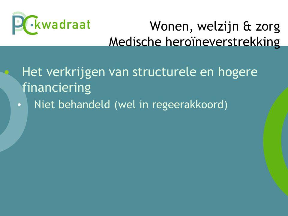 Wonen, welzijn & zorg Medische heroïneverstrekking • Het verkrijgen van structurele en hogere financiering • Niet behandeld (wel in regeerakkoord)