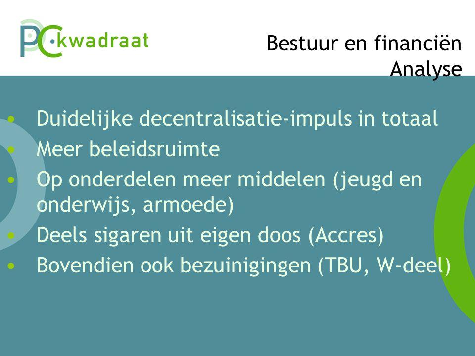 Bestuur en financiën Analyse • Duidelijke decentralisatie-impuls in totaal • Meer beleidsruimte • Op onderdelen meer middelen (jeugd en onderwijs, armoede) • Deels sigaren uit eigen doos (Accres) • Bovendien ook bezuinigingen (TBU, W-deel)