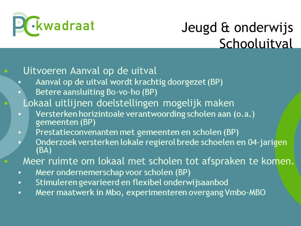 Jeugd & onderwijs Schooluitval • Uitvoeren Aanval op de uitval • Aanval op de uitval wordt krachtig doorgezet (BP) • Betere aansluiting Bo-vo-ho (BP) • Lokaal uitlijnen doelstellingen mogelijk maken • Versterken horizintoale verantwoording scholen aan (o.a.) gemeenten (BP) • Prestatieconvenanten met gemeenten en scholen (BP) • Onderzoek versterken lokale regierol brede schoelen en 04-jarigen (BA) • Meer ruimte om lokaal met scholen tot afspraken te komen.