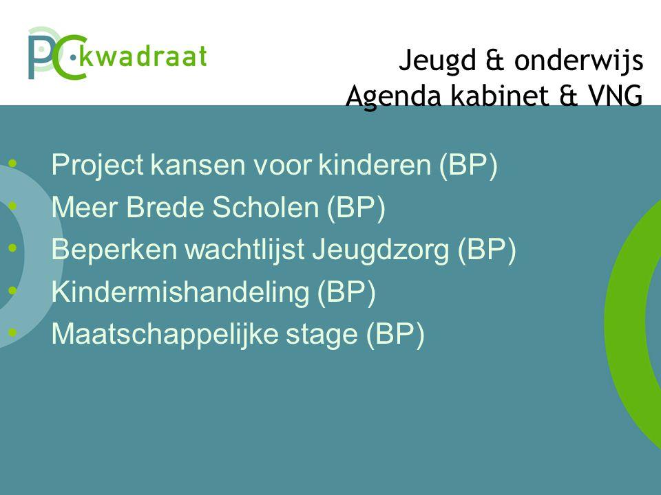 Jeugd & onderwijs Agenda kabinet & VNG • Project kansen voor kinderen (BP) • Meer Brede Scholen (BP) • Beperken wachtlijst Jeugdzorg (BP) • Kindermishandeling (BP) • Maatschappelijke stage (BP)