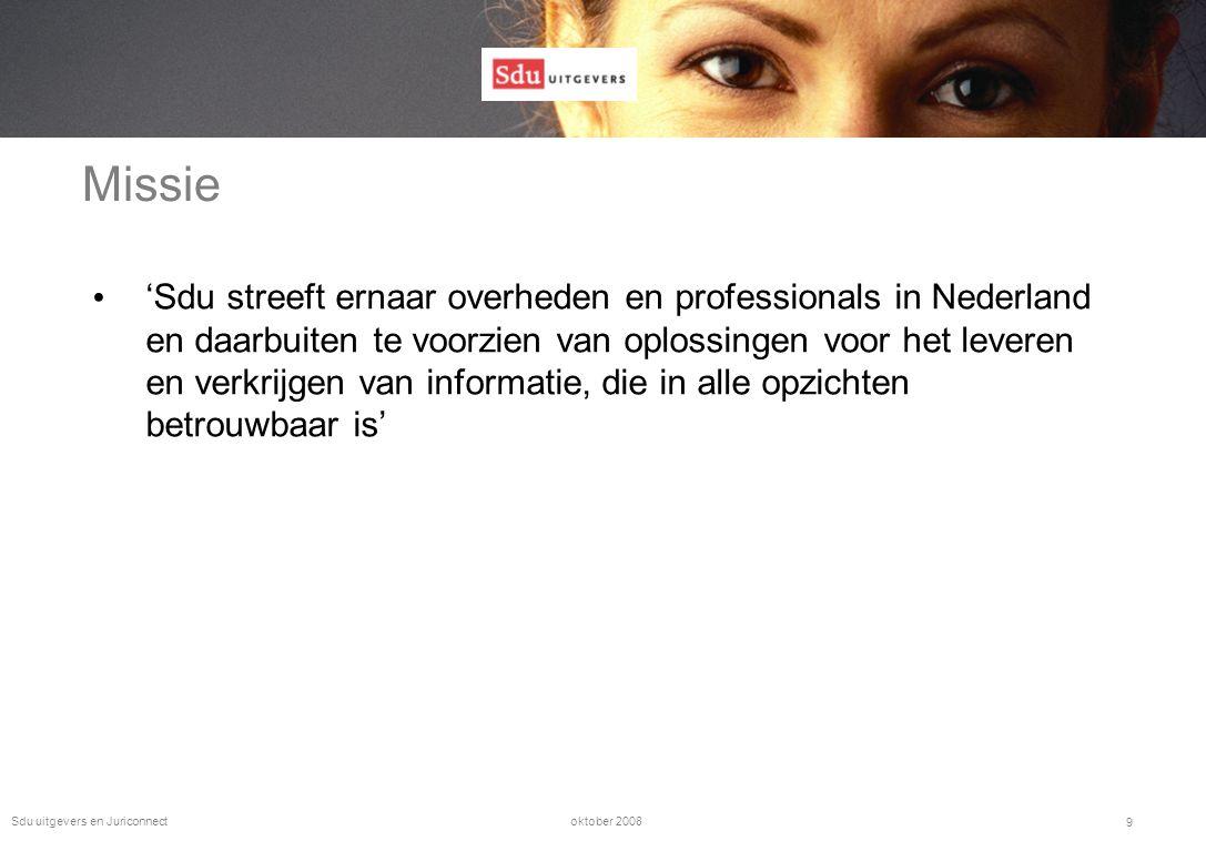 oktober 2008Sdu uitgevers en Juriconnect 9 Missie • 'Sdu streeft ernaar overheden en professionals in Nederland en daarbuiten te voorzien van oplossingen voor het leveren en verkrijgen van informatie, die in alle opzichten betrouwbaar is'
