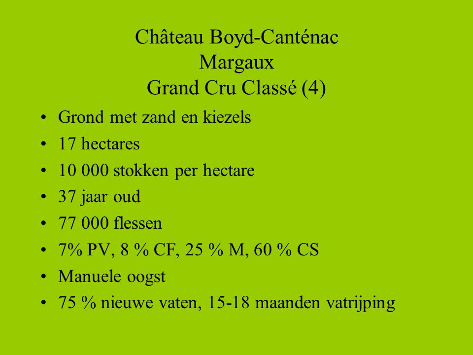 Château Boyd-Canténac Margaux Grand Cru Classé (4) •Grond met zand en kiezels •17 hectares •10 000 stokken per hectare •37 jaar oud •77 000 flessen •7% PV, 8 % CF, 25 % M, 60 % CS •Manuele oogst •75 % nieuwe vaten, 15-18 maanden vatrijping