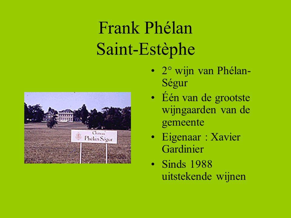 Frank Phélan Saint-Estèphe •2° wijn van Phélan- Ségur •Één van de grootste wijngaarden van de gemeente •Eigenaar : Xavier Gardinier •Sinds 1988 uitstekende wijnen