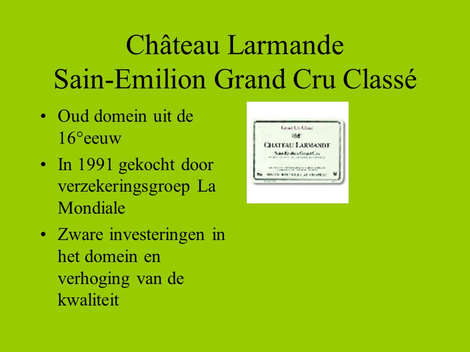 Château Larmande Sain-Emilion Grand Cru Classé •Oud domein uit de 16°eeuw •In 1991 gekocht door verzekeringsgroep La Mondiale •Zware investeringen in het domein en verhoging van de kwaliteit