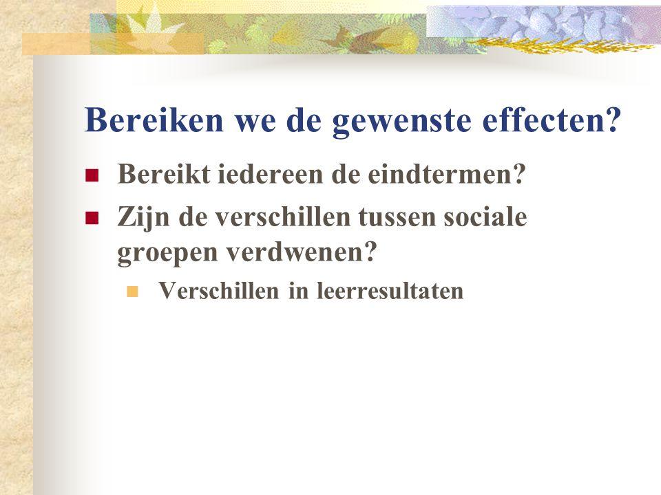 Bereiken we de gewenste effecten?  Bereikt iedereen de eindtermen?  Zijn de verschillen tussen sociale groepen verdwenen?  Verschillen in leerresul
